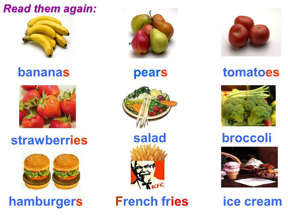 Read them again: bananaspearstomatoes strawberries saladbroccoli hamburgersFrench friesice cream