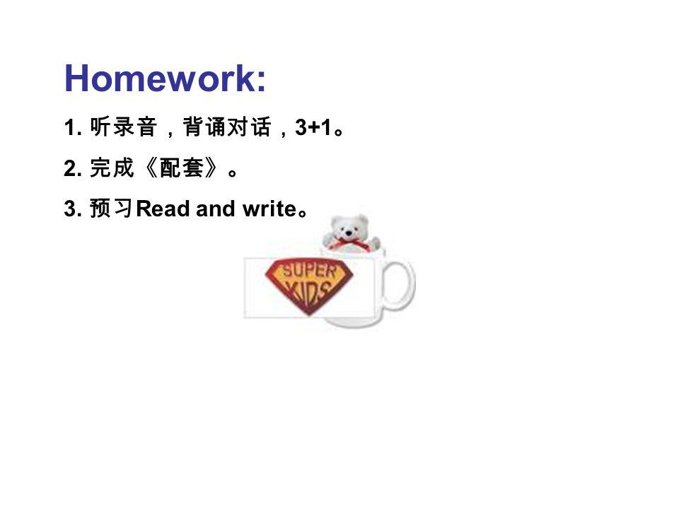 Homework: 1. 听录音,背诵对话, 3+1 。 2. 完成《配套》。 3. 预习 Read and write 。