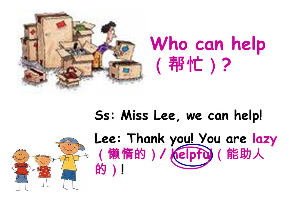Who can help (帮忙) . Ss: Miss Lee, we can help. Lee: Thank you.
