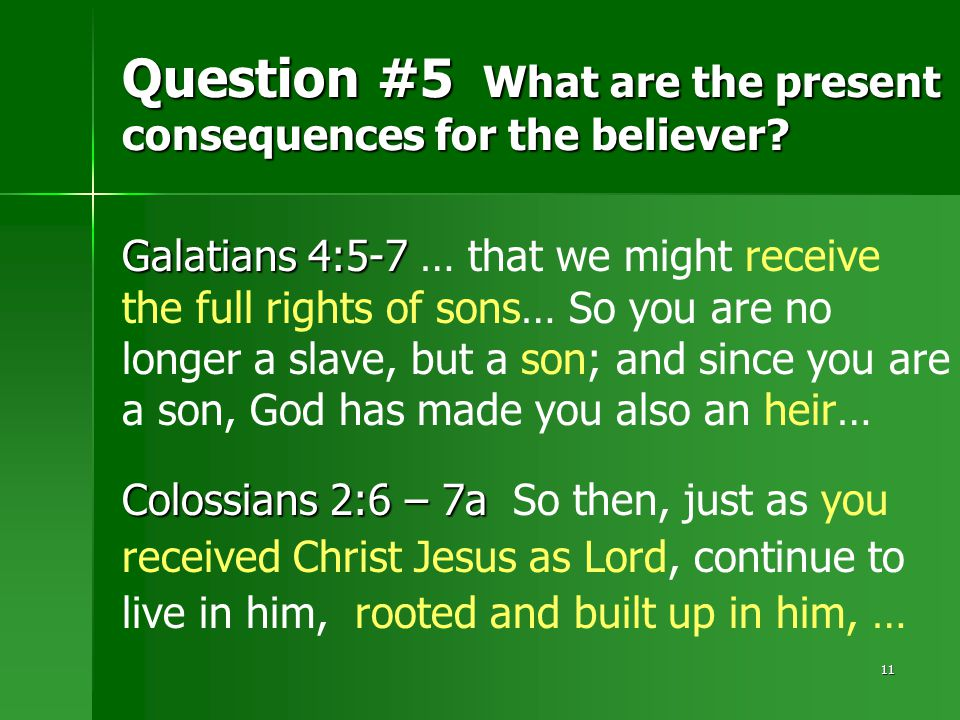 11 Question #5 What are the present consequences for the believer? Galatians 4:5-7 Galatians 4:5-7 … that we might receive the full rights of sons… So