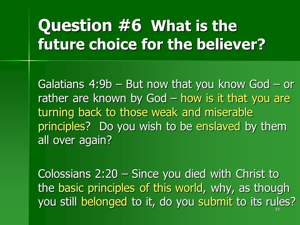 12 Question #6 What is the future choice for the believer? Galatians 4:9b – But now that you know God – or rather are known by God – how is it that yo