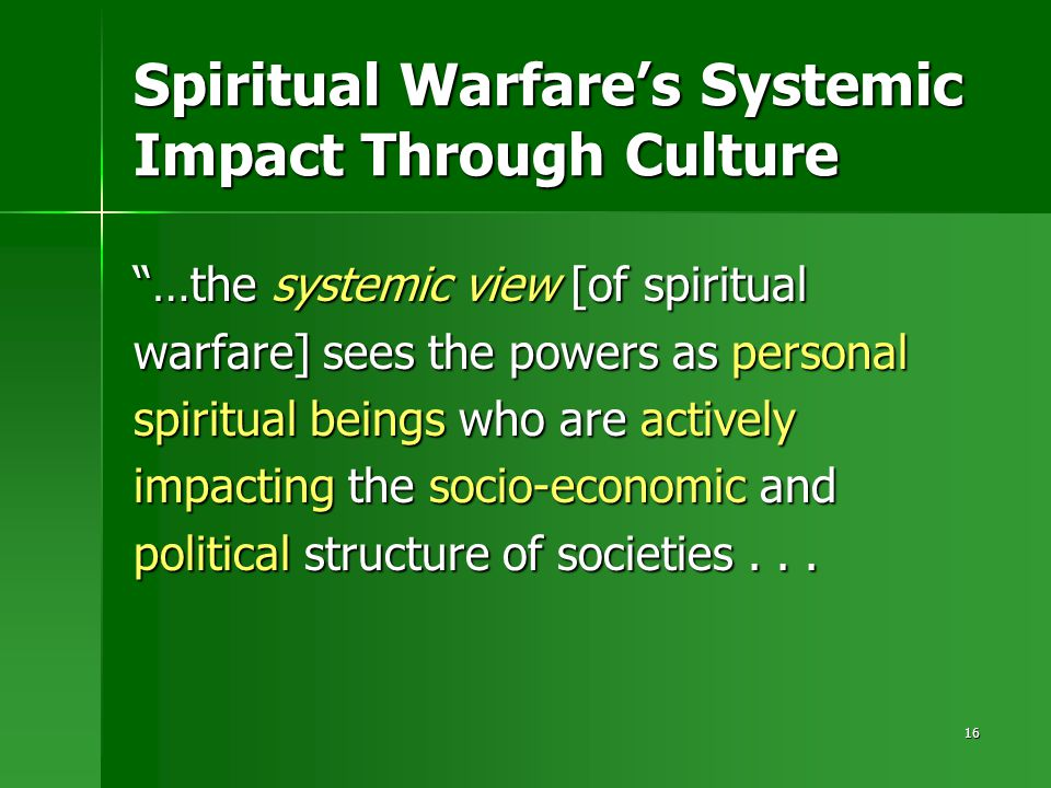 16 Spiritual Warfare's Systemic Impact Through Culture …the systemic view [of spiritual warfare] sees the powers as personal spiritual beings who are actively impacting the socio-economic and political structure of societies...