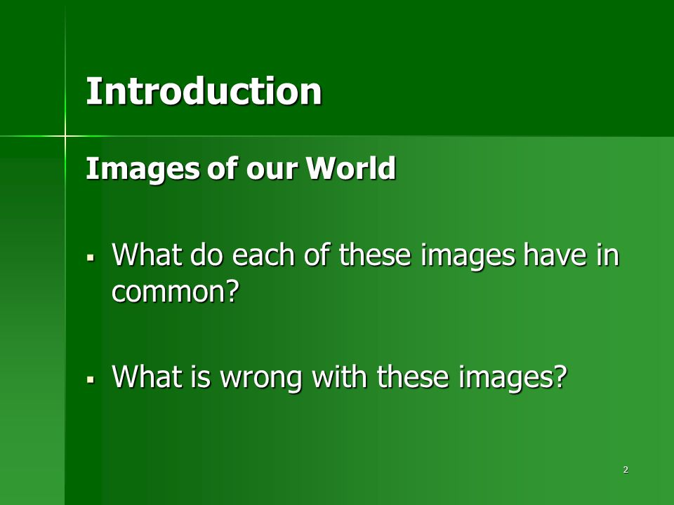 2 Introduction Images of our World  What do each of these images have in common?  What is wrong with these images?