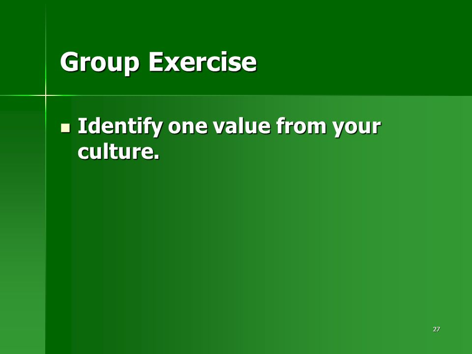 27 Group Exercise Identify one value from your culture. Identify one value from your culture.