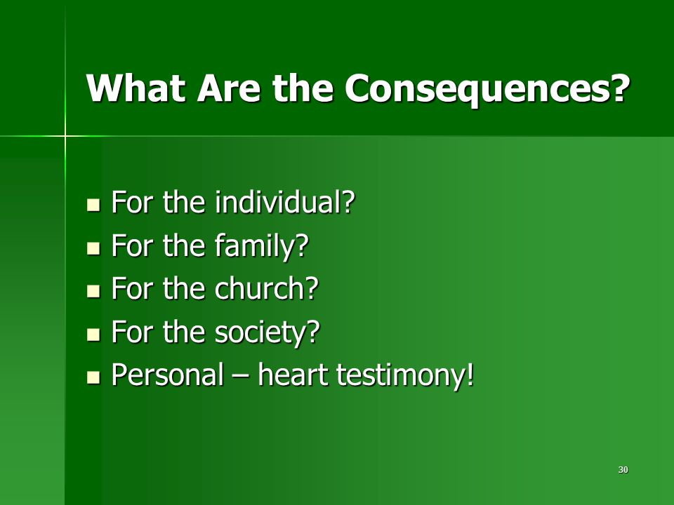 30 What Are the Consequences? For the individual? For the individual? For the family? For the family? For the church? For the church? For the society?