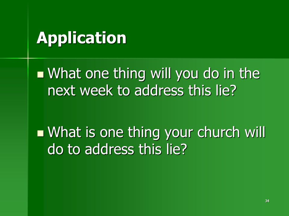 34 Application What one thing will you do in the next week to address this lie.