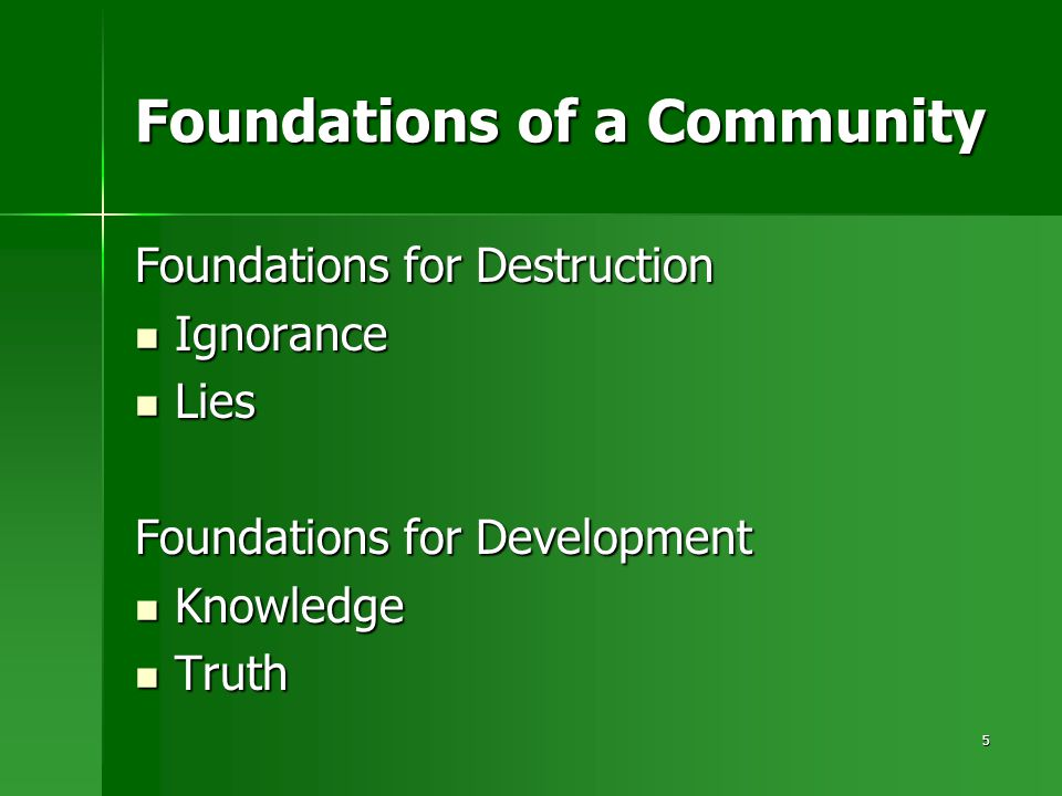 5 Foundations of a Community Foundations for Destruction Ignorance Ignorance Lies Lies Foundations for Development Knowledge Knowledge Truth Truth