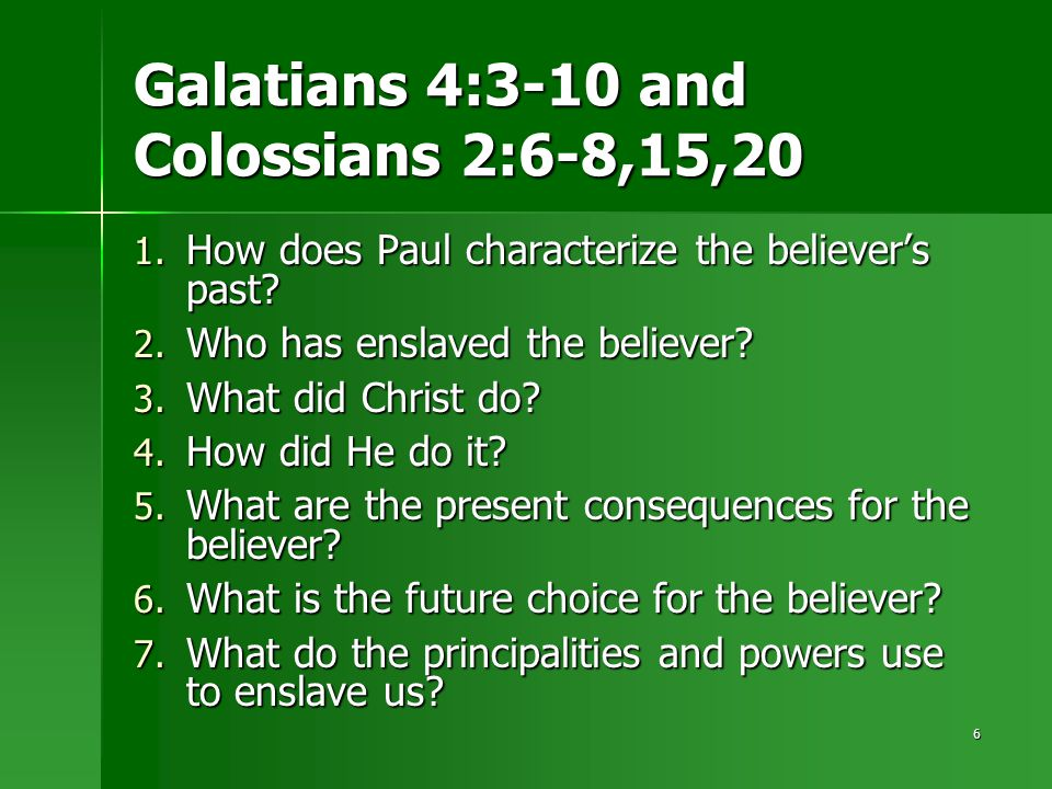 6 Galatians 4:3-10 and Colossians 2:6-8,15,20 1. How does Paul characterize the believer's past? 2. Who has enslaved the believer? 3. What did Christ