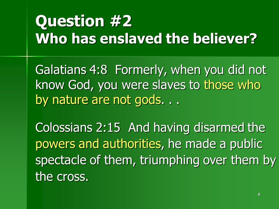 8 Question #2 Who has enslaved the believer? Galatians 4:8 Formerly, when you did not know God, you were slaves to those who by nature are not gods...