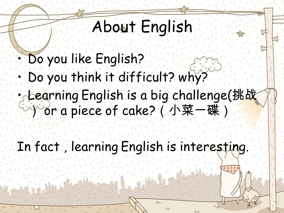 About English Do you like English? Do you think it difficult? why? Learning English is a big challenge( 挑战 ) or a piece of cake? (小菜一碟) In fact, learn