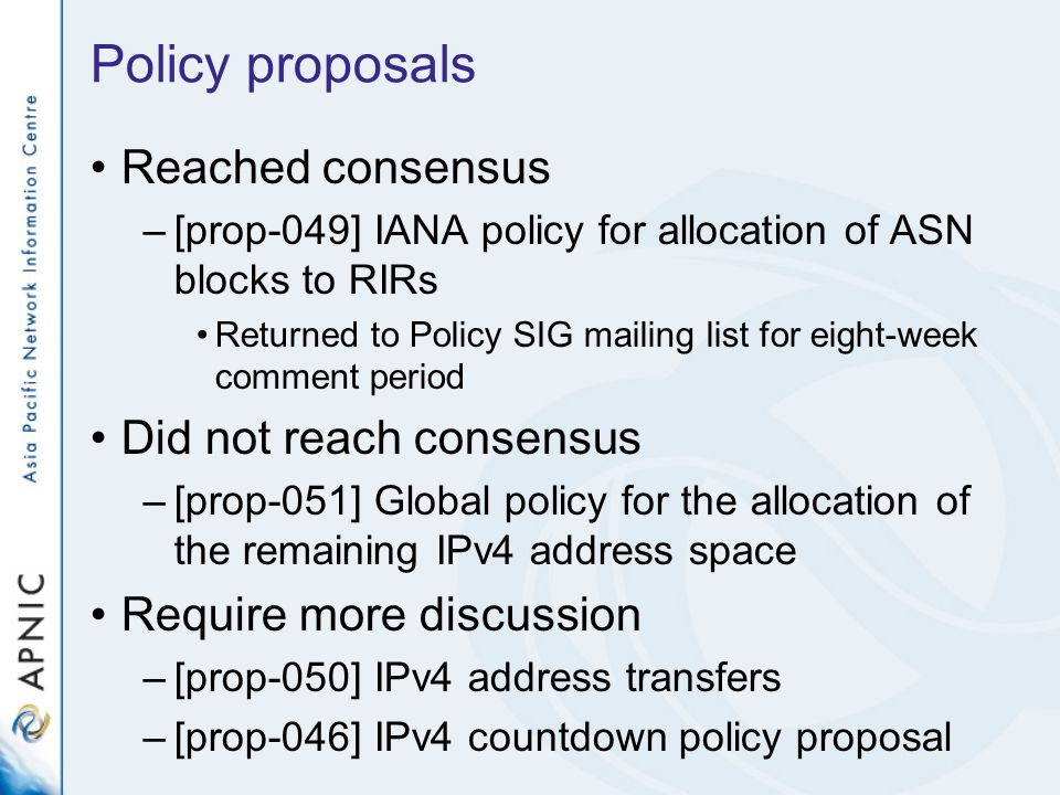 Policy proposals Reached consensus –[prop-049] IANA policy for allocation of ASN blocks to RIRs Returned to Policy SIG mailing list for eight-week comment period Did not reach consensus –[prop-051] Global policy for the allocation of the remaining IPv4 address space Require more discussion –[prop-050] IPv4 address transfers –[prop-046] IPv4 countdown policy proposal
