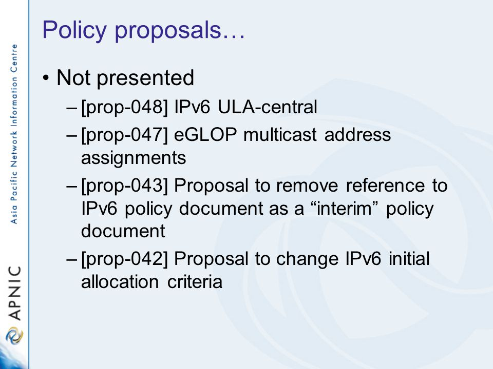 Policy proposals… Not presented –[prop-048] IPv6 ULA-central –[prop-047] eGLOP multicast address assignments –[prop-043] Proposal to remove reference to IPv6 policy document as a interim policy document –[prop-042] Proposal to change IPv6 initial allocation criteria