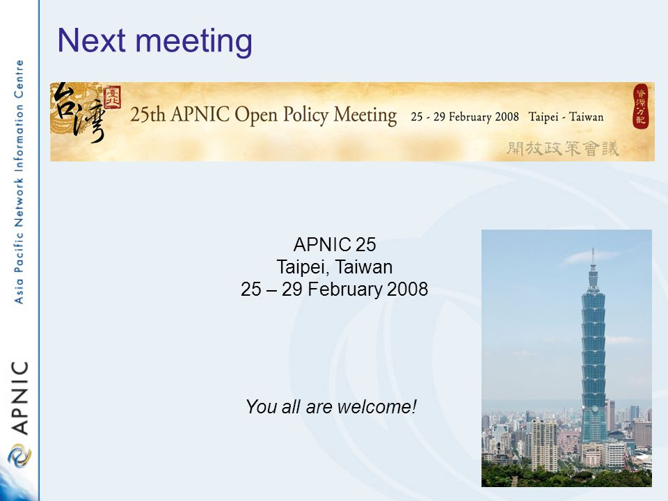 Next meeting You all are welcome! APNIC 25 Taipei, Taiwan 25 – 29 February 2008