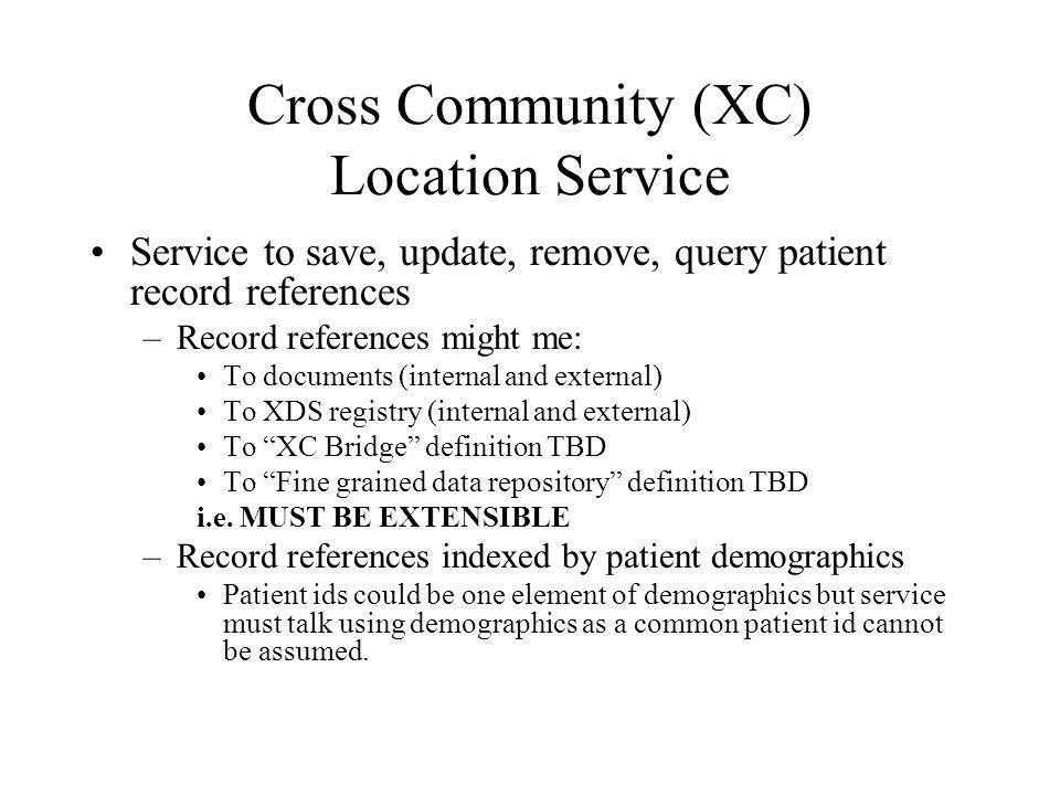 Cross Community (XC) Location Service Service to save, update, remove, query patient record references –Record references might me: To documents (internal and external) To XDS registry (internal and external) To XC Bridge definition TBD To Fine grained data repository definition TBD i.e.