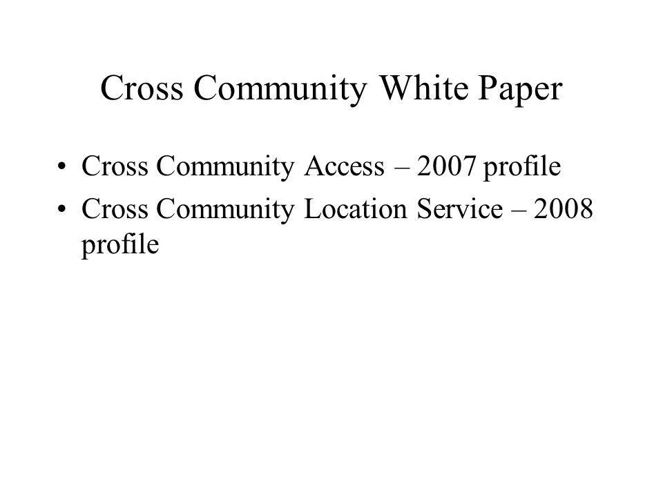 Cross Community White Paper Cross Community Access – 2007 profile Cross Community Location Service – 2008 profile
