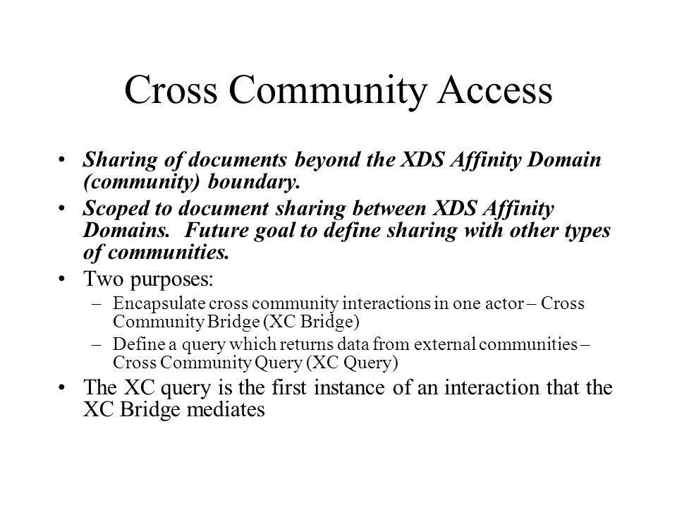 Meta-community XDS community C XDS community A XDS community B XDS Registry XC Bridge XC Locator Service or Any other service or configuration XDS Registry XC Bridge XDS Repository XC Consumer XC Bridge Use of the Cross Community Access profile in a Meta-community (1) XC Query (3) XC Query (2) internal (4) XC Query Response XDS Repository (5) XC Retrieve XDS Registry XDS Repository (6) XC Retrieve (3) XC Query (3) (5) Retrieve (6) XC Retrieve