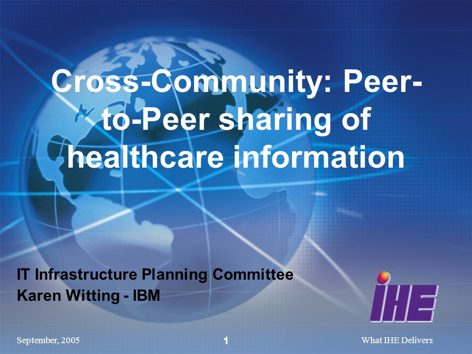 September, 2005What IHE Delivers 1 IT Infrastructure Planning Committee Karen Witting - IBM Cross-Community: Peer- to-Peer sharing of healthcare information