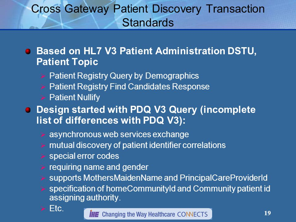 19 Cross Gateway Patient Discovery Transaction Standards Based on HL7 V3 Patient Administration DSTU, Patient Topic  Patient Registry Query by Demographics  Patient Registry Find Candidates Response  Patient Nullify Design started with PDQ V3 Query (incomplete list of differences with PDQ V3):  asynchronous web services exchange  mutual discovery of patient identifier correlations  special error codes  requiring name and gender  supports MothersMaidenName and PrincipalCareProviderId  specification of homeCommunityId and Community patient id assigning authority.