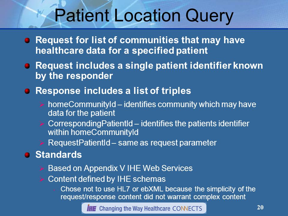 20 Patient Location Query Request for list of communities that may have healthcare data for a specified patient Request includes a single patient identifier known by the responder Response includes a list of triples  homeCommunityId – identifies community which may have data for the patient  CorrespondingPatientId – identifies the patients identifier within homeCommunityId  RequestPatientId – same as request parameter Standards  Based on Appendix V IHE Web Services  Content defined by IHE schemas Chose not to use HL7 or ebXML because the simplicity of the request/response content did not warrant complex content