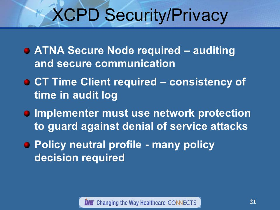21 XCPD Security/Privacy ATNA Secure Node required – auditing and secure communication CT Time Client required – consistency of time in audit log Implementer must use network protection to guard against denial of service attacks Policy neutral profile - many policy decision required