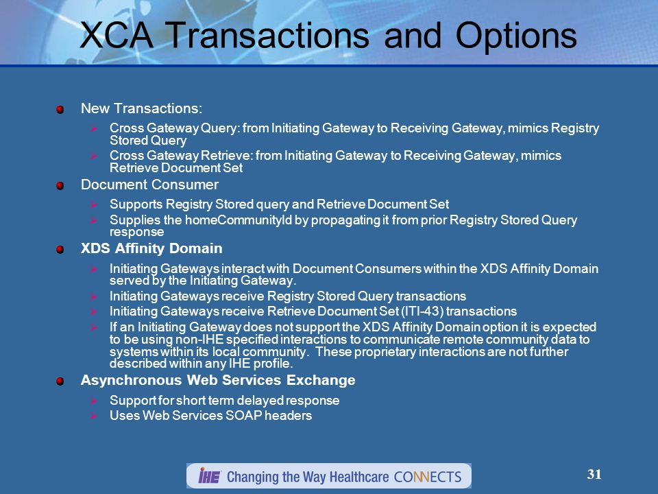 31 XCA Transactions and Options New Transactions:  Cross Gateway Query: from Initiating Gateway to Receiving Gateway, mimics Registry Stored Query  Cross Gateway Retrieve: from Initiating Gateway to Receiving Gateway, mimics Retrieve Document Set Document Consumer  Supports Registry Stored query and Retrieve Document Set  Supplies the homeCommunityId by propagating it from prior Registry Stored Query response XDS Affinity Domain  Initiating Gateways interact with Document Consumers within the XDS Affinity Domain served by the Initiating Gateway.