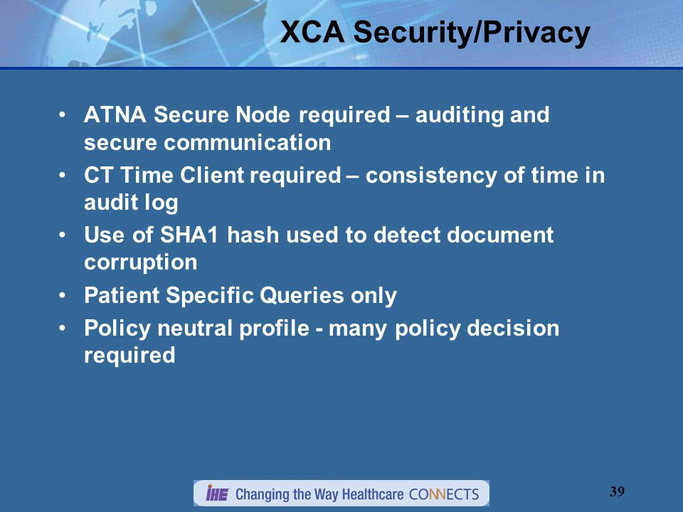 39 XCA Security/Privacy ATNA Secure Node required – auditing and secure communication CT Time Client required – consistency of time in audit log Use of SHA1 hash used to detect document corruption Patient Specific Queries only Policy neutral profile - many policy decision required