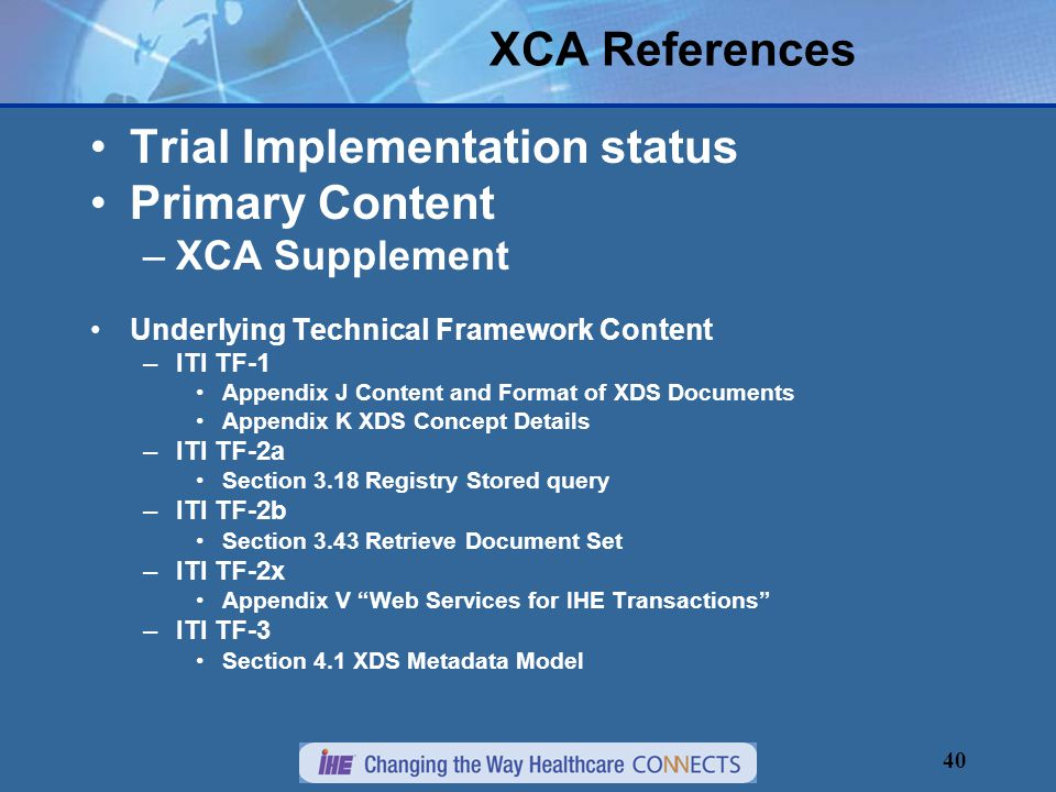 40 XCA References Trial Implementation status Primary Content –XCA Supplement Underlying Technical Framework Content –ITI TF-1 Appendix J Content and Format of XDS Documents Appendix K XDS Concept Details –ITI TF-2a Section 3.18 Registry Stored query –ITI TF-2b Section 3.43 Retrieve Document Set –ITI TF-2x Appendix V Web Services for IHE Transactions –ITI TF-3 Section 4.1 XDS Metadata Model