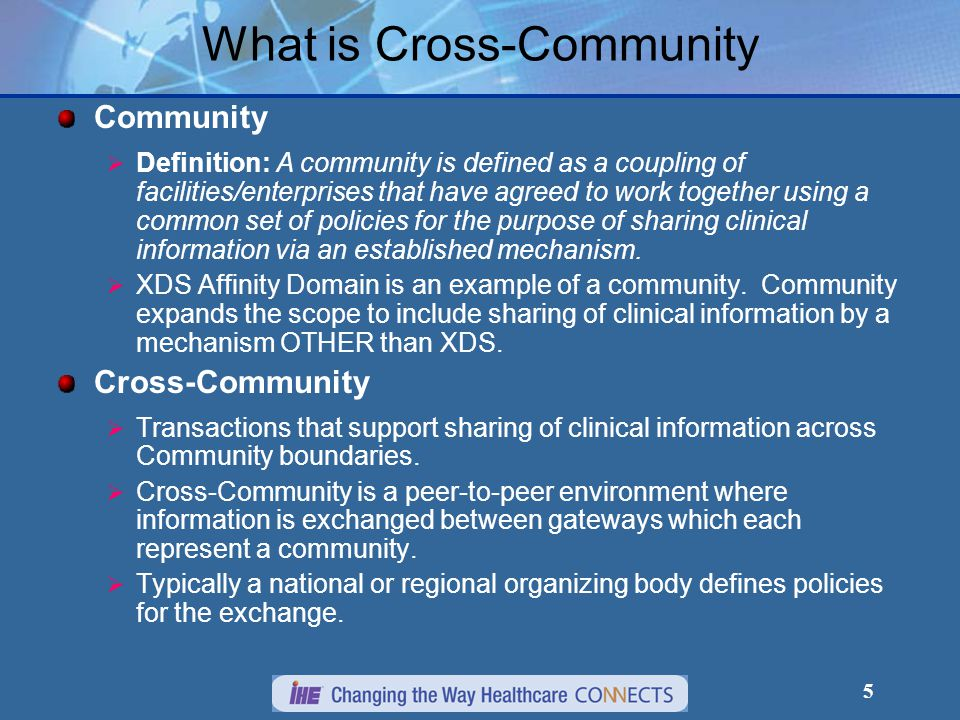 5 What is Cross-Community Community  Definition: A community is defined as a coupling of facilities/enterprises that have agreed to work together using a common set of policies for the purpose of sharing clinical information via an established mechanism.