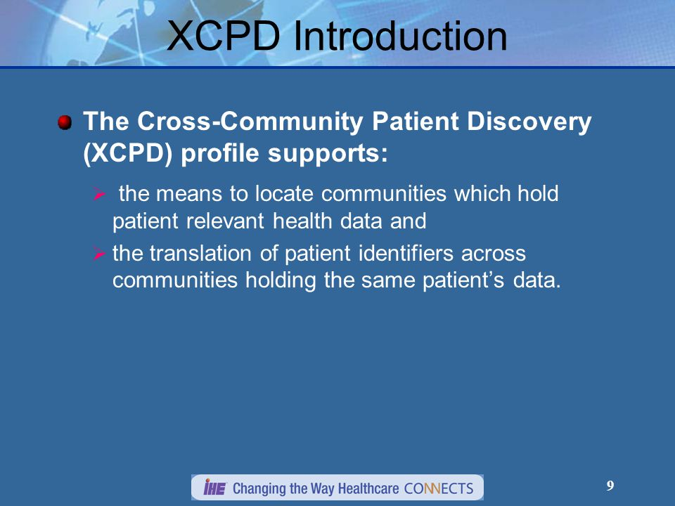 9 XCPD Introduction The Cross-Community Patient Discovery (XCPD) profile supports:  the means to locate communities which hold patient relevant health data and  the translation of patient identifiers across communities holding the same patient's data.