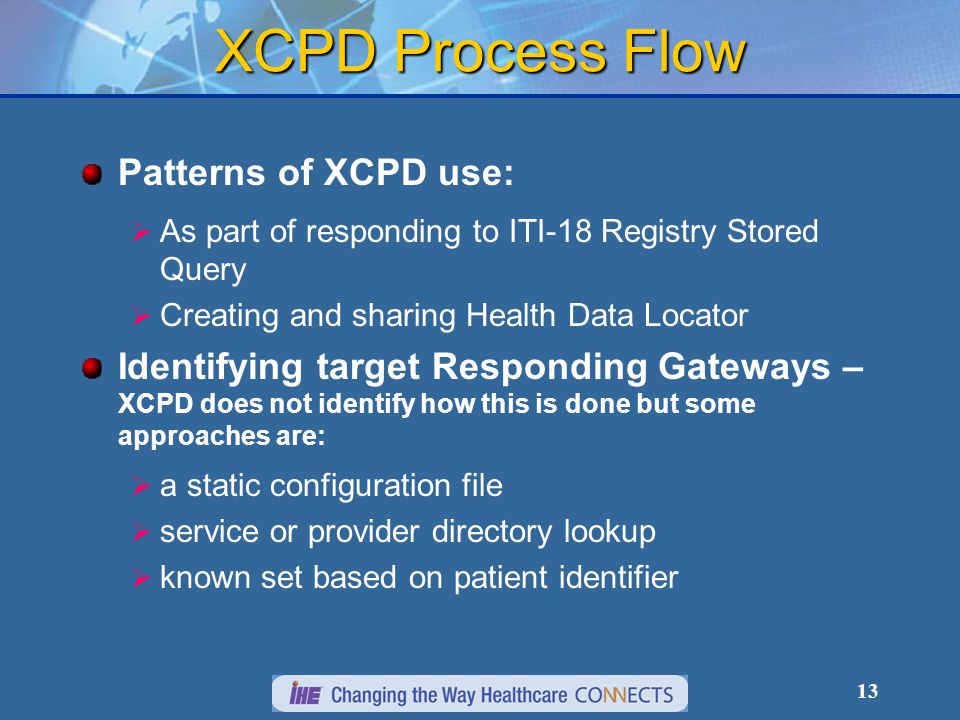 13 XCPD Process Flow Patterns of XCPD use:  As part of responding to ITI-18 Registry Stored Query  Creating and sharing Health Data Locator Identifying target Responding Gateways – XCPD does not identify how this is done but some approaches are:  a static configuration file  service or provider directory lookup  known set based on patient identifier