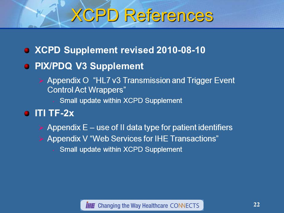 22 XCPD References XCPD Supplement revised 2010-08-10 PIX/PDQ V3 Supplement  Appendix O HL7 v3 Transmission and Trigger Event Control Act Wrappers Small update within XCPD Supplement ITI TF-2x  Appendix E – use of II data type for patient identifiers  Appendix V Web Services for IHE Transactions Small update within XCPD Supplement