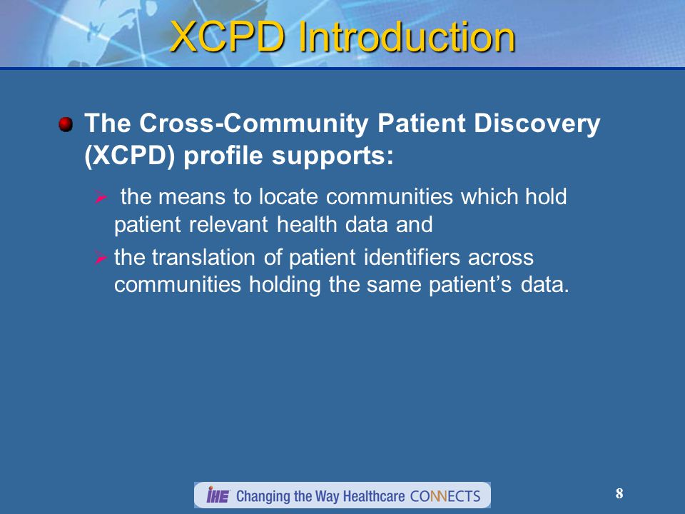 8 XCPD Introduction The Cross-Community Patient Discovery (XCPD) profile supports:  the means to locate communities which hold patient relevant health data and  the translation of patient identifiers across communities holding the same patient's data.