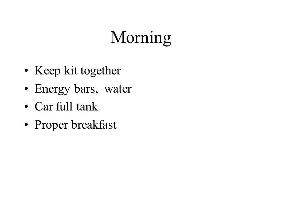 Morning Keep kit together Energy bars, water Car full tank Proper breakfast