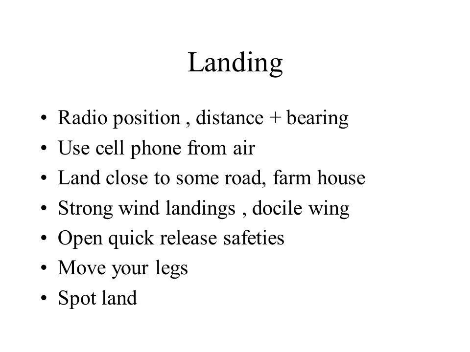 Landing Radio position, distance + bearing Use cell phone from air Land close to some road, farm house Strong wind landings, docile wing Open quick release safeties Move your legs Spot land