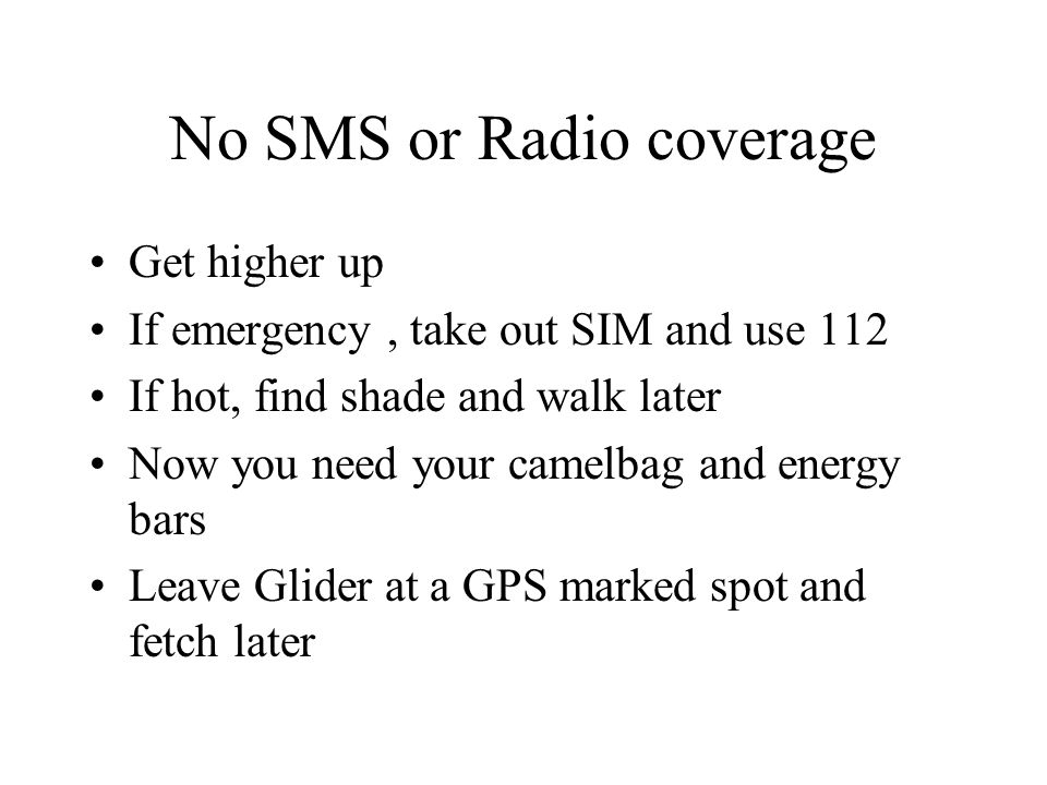 No SMS or Radio coverage Get higher up If emergency, take out SIM and use 112 If hot, find shade and walk later Now you need your camelbag and energy bars Leave Glider at a GPS marked spot and fetch later