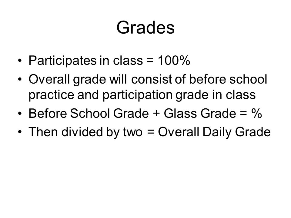 Grades Participates in class = 100% Overall grade will consist of before school practice and participation grade in class Before School Grade + Glass