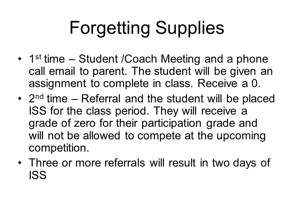 Forgetting Supplies 1 st time – Student /Coach Meeting and a phone call email to parent. The student will be given an assignment to complete in class.