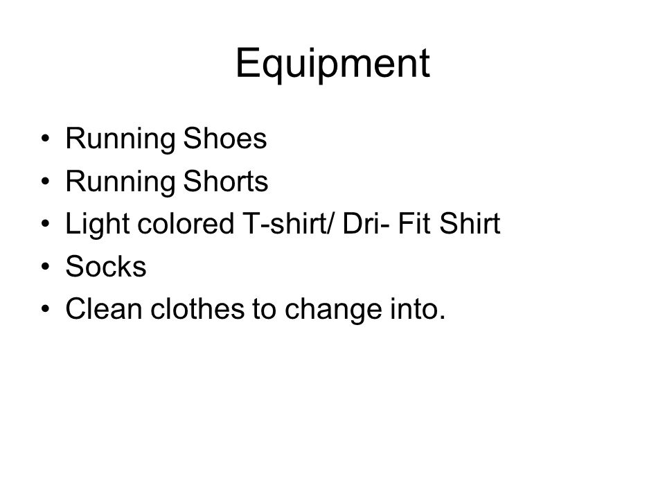 Equipment Running Shoes Running Shorts Light colored T-shirt/ Dri- Fit Shirt Socks Clean clothes to change into.