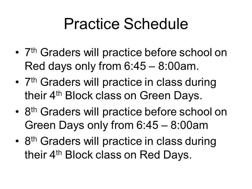 Practice Schedule 7 th Graders will practice before school on Red days only from 6:45 – 8:00am. 7 th Graders will practice in class during their 4 th