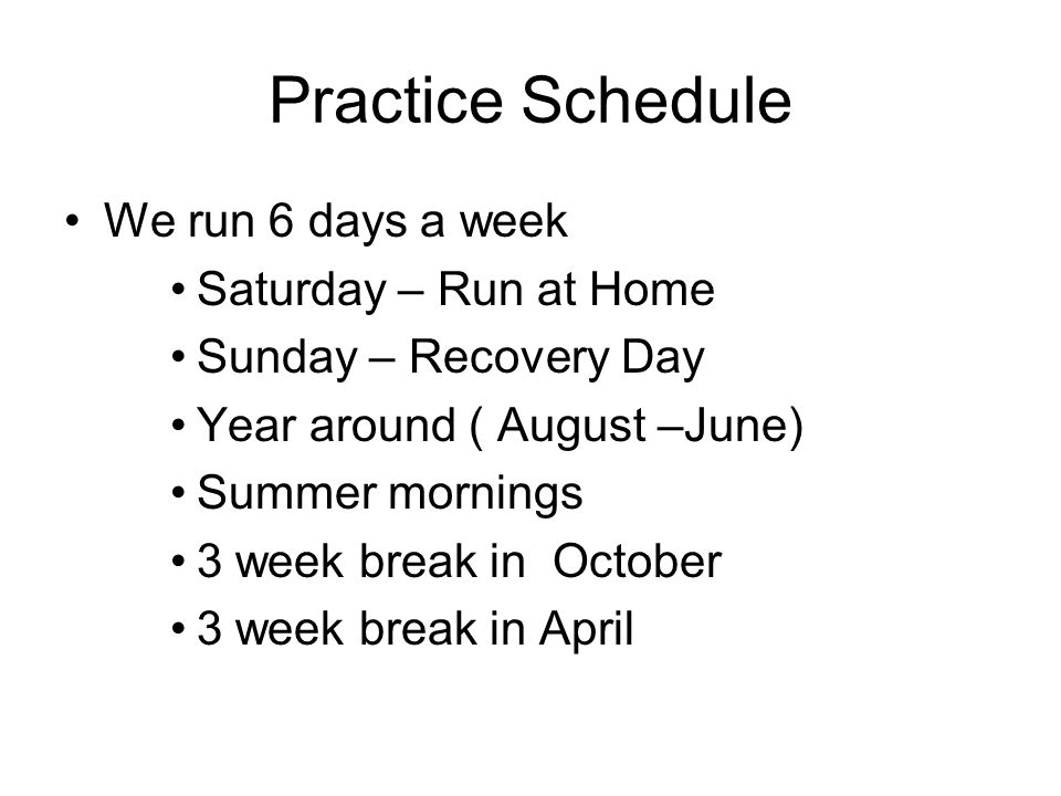 Practice Schedule We run 6 days a week Saturday – Run at Home Sunday – Recovery Day Year around ( August –June) Summer mornings 3 week break in Octobe