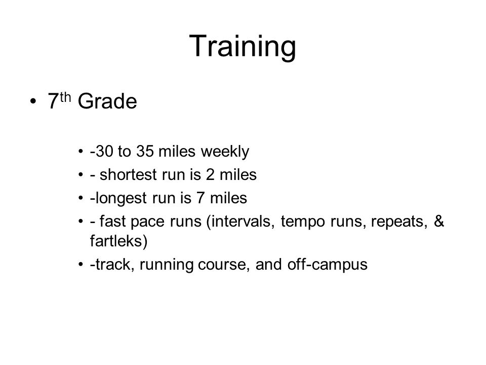 Training 7 th Grade -30 to 35 miles weekly - shortest run is 2 miles -longest run is 7 miles - fast pace runs (intervals, tempo runs, repeats, & fartl