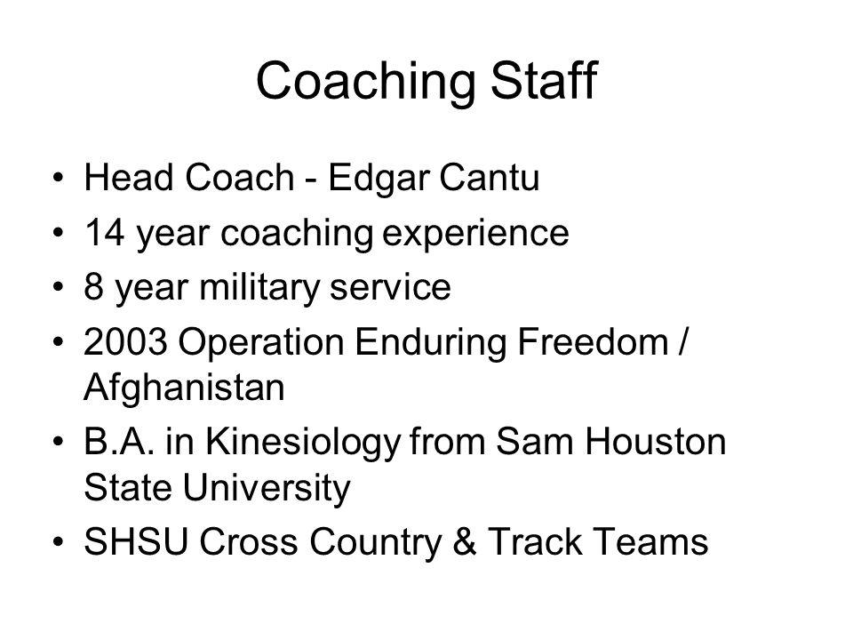 Coaching Staff Head Coach - Edgar Cantu 14 year coaching experience 8 year military service 2003 Operation Enduring Freedom / Afghanistan B.A. in Kine