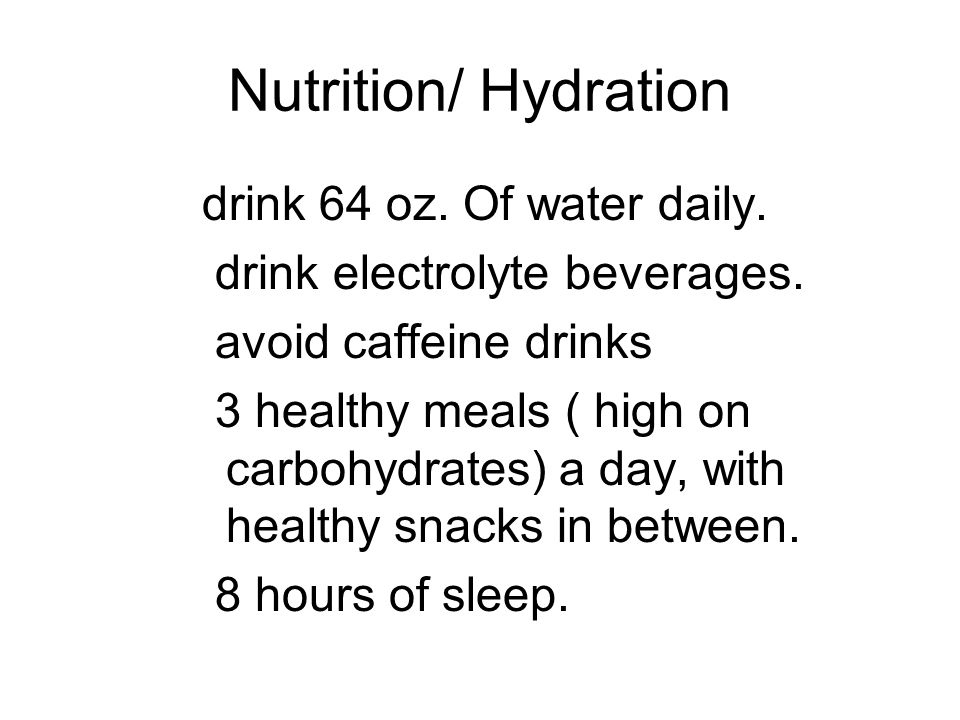 Nutrition/ Hydration drink 64 oz. Of water daily. drink electrolyte beverages. avoid caffeine drinks 3 healthy meals ( high on carbohydrates) a day, w