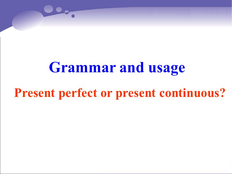 Grammar and usage Present perfect or present continuous?