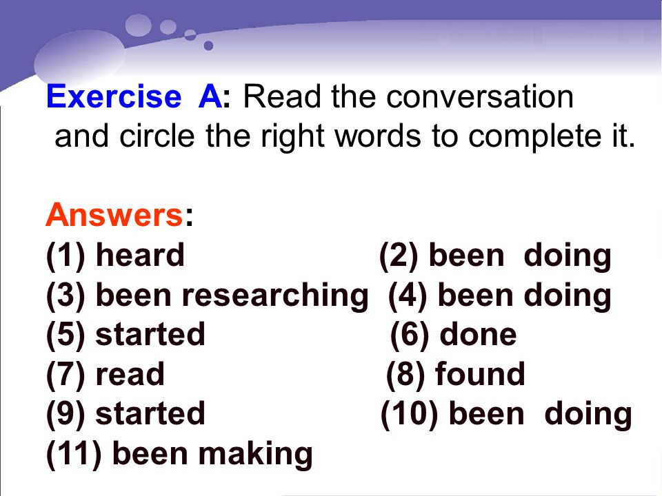 Exercise A: Read the conversation and circle the right words to complete it. Answers: (1) heard (2) been doing (3) been researching (4) been doing (5)