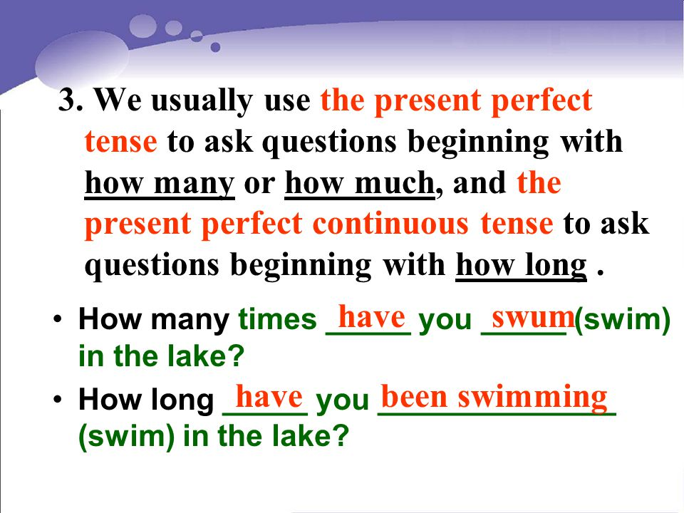 3. We usually use the present perfect tense to ask questions beginning with how many or how much, and the present perfect continuous tense to ask ques