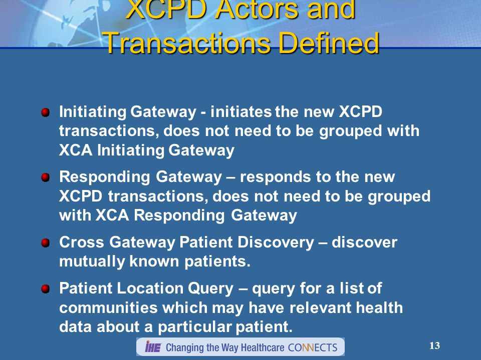 13 XCPD Actors and Transactions Defined Initiating Gateway - initiates the new XCPD transactions, does not need to be grouped with XCA Initiating Gateway Responding Gateway – responds to the new XCPD transactions, does not need to be grouped with XCA Responding Gateway Cross Gateway Patient Discovery – discover mutually known patients.