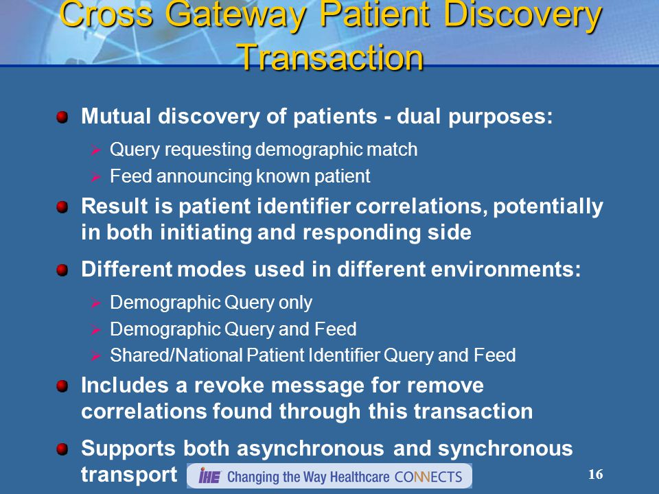 16 Cross Gateway Patient Discovery Transaction Mutual discovery of patients - dual purposes:  Query requesting demographic match  Feed announcing known patient Result is patient identifier correlations, potentially in both initiating and responding side Different modes used in different environments:  Demographic Query only  Demographic Query and Feed  Shared/National Patient Identifier Query and Feed Includes a revoke message for remove correlations found through this transaction Supports both asynchronous and synchronous transport