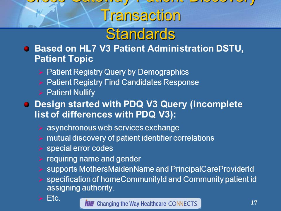 17 Cross Gateway Patient Discovery Transaction Standards Based on HL7 V3 Patient Administration DSTU, Patient Topic  Patient Registry Query by Demographics  Patient Registry Find Candidates Response  Patient Nullify Design started with PDQ V3 Query (incomplete list of differences with PDQ V3):  asynchronous web services exchange  mutual discovery of patient identifier correlations  special error codes  requiring name and gender  supports MothersMaidenName and PrincipalCareProviderId  specification of homeCommunityId and Community patient id assigning authority.