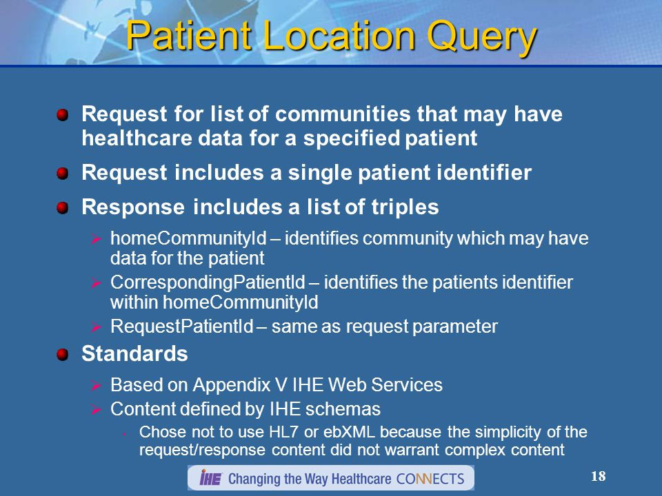 18 Patient Location Query Request for list of communities that may have healthcare data for a specified patient Request includes a single patient identifier Response includes a list of triples  homeCommunityId – identifies community which may have data for the patient  CorrespondingPatientId – identifies the patients identifier within homeCommunityId  RequestPatientId – same as request parameter Standards  Based on Appendix V IHE Web Services  Content defined by IHE schemas Chose not to use HL7 or ebXML because the simplicity of the request/response content did not warrant complex content